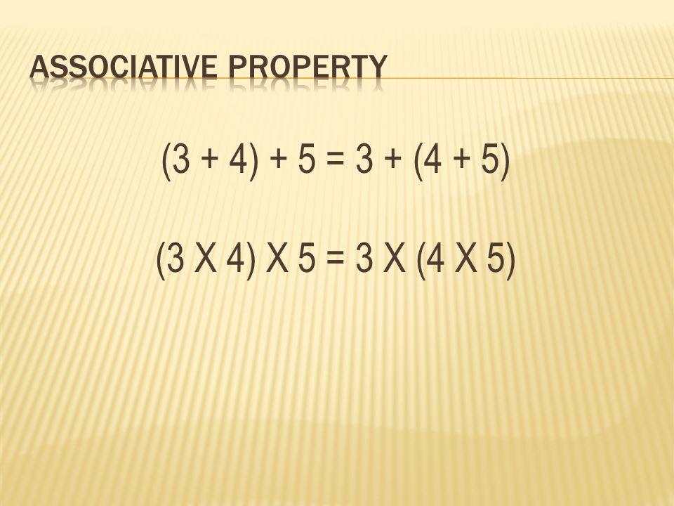 (3 + 4) + 5 = 3 + (4 + 5) (3 X 4) X 5 = 3 X (4 X 5)