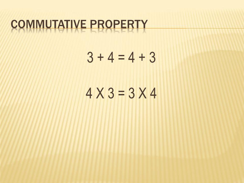 3 + 4 = 4 + 3 4 X 3 = 3 X 4