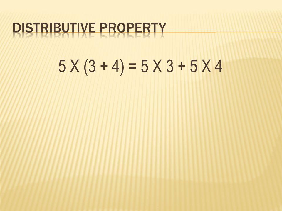 5 X (3 + 4) = 5 X 3 + 5 X 4
