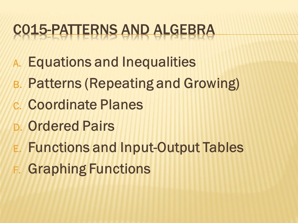A. Equations and Inequalities B. Patterns (Repeating and Growing) C. Coordinate Planes D. Ordered Pairs E. Functions and Input-Output Tables F. Graphi