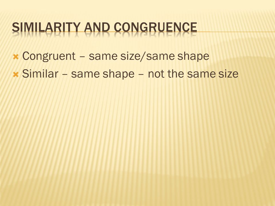  Congruent – same size/same shape  Similar – same shape – not the same size