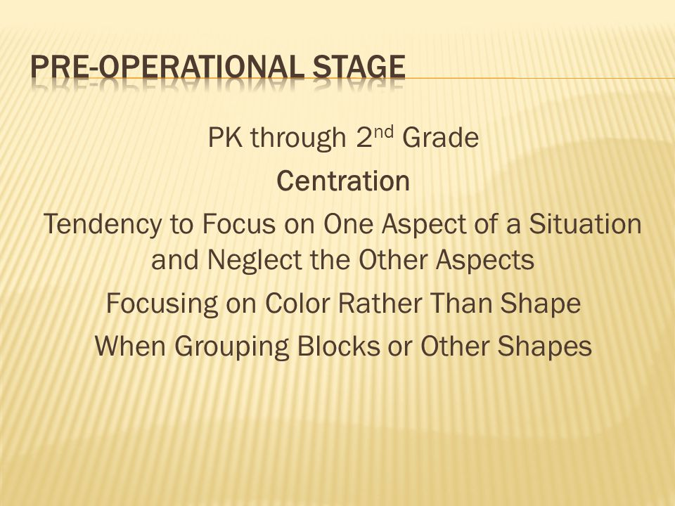 PK through 2 nd Grade Centration Tendency to Focus on One Aspect of a Situation and Neglect the Other Aspects Focusing on Color Rather Than Shape When
