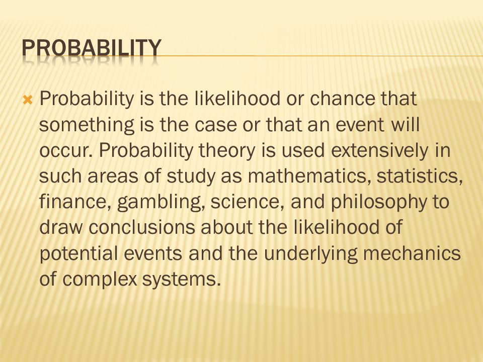  Probability is the likelihood or chance that something is the case or that an event will occur. Probability theory is used extensively in such areas