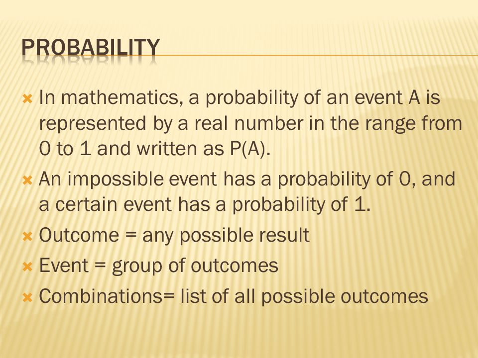  In mathematics, a probability of an event A is represented by a real number in the range from 0 to 1 and written as P(A).  An impossible event has