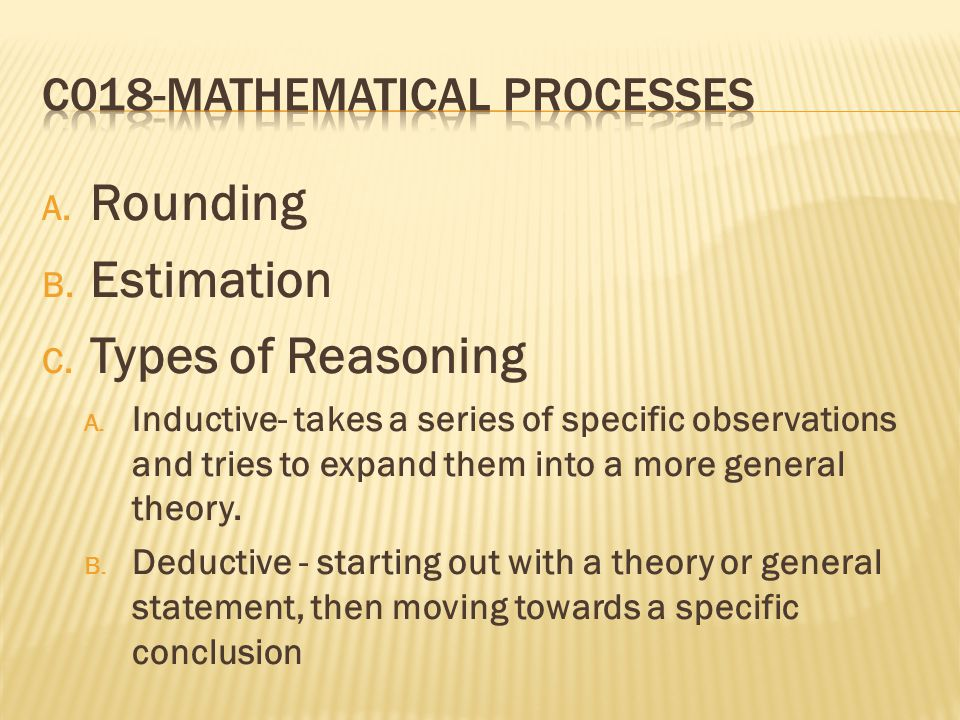A. Rounding B. Estimation C. Types of Reasoning A. Inductive- takes a series of specific observations and tries to expand them into a more general the