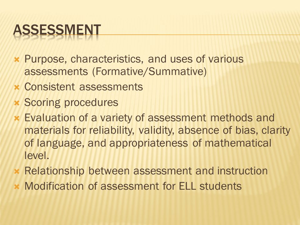  Purpose, characteristics, and uses of various assessments (Formative/Summative)  Consistent assessments  Scoring procedures  Evaluation of a vari