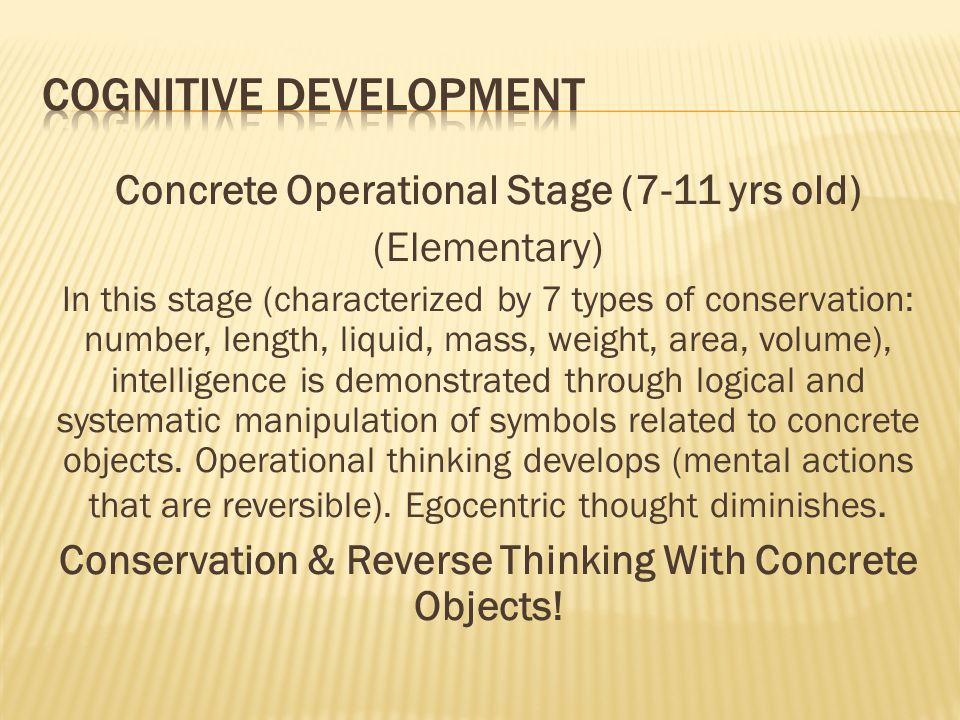 Concrete Operational Stage (7-11 yrs old) (Elementary) In this stage (characterized by 7 types of conservation: number, length, liquid, mass, weight,