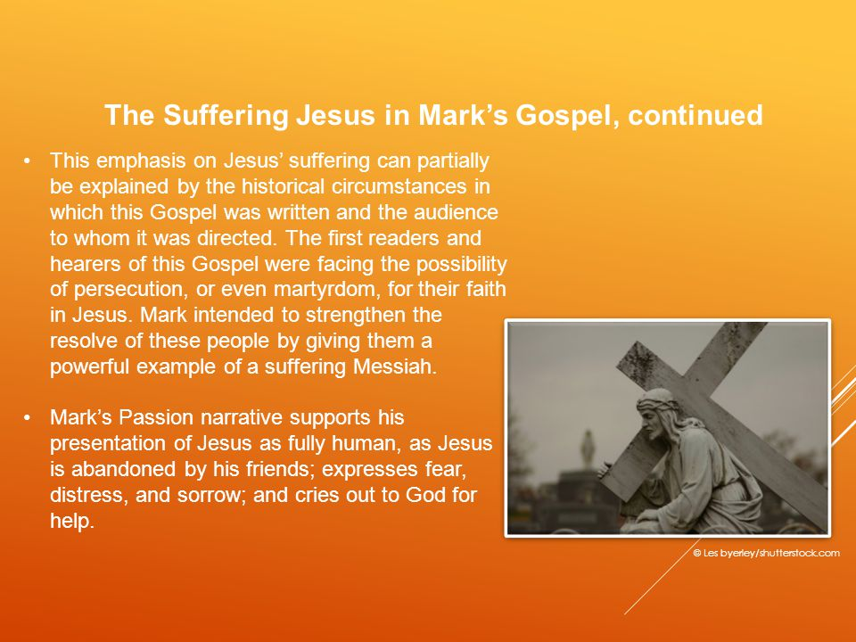 The Suffering Jesus in Mark's Gospel, continued This emphasis on Jesus' suffering can partially be explained by the historical circumstances in which this Gospel was written and the audience to whom it was directed.