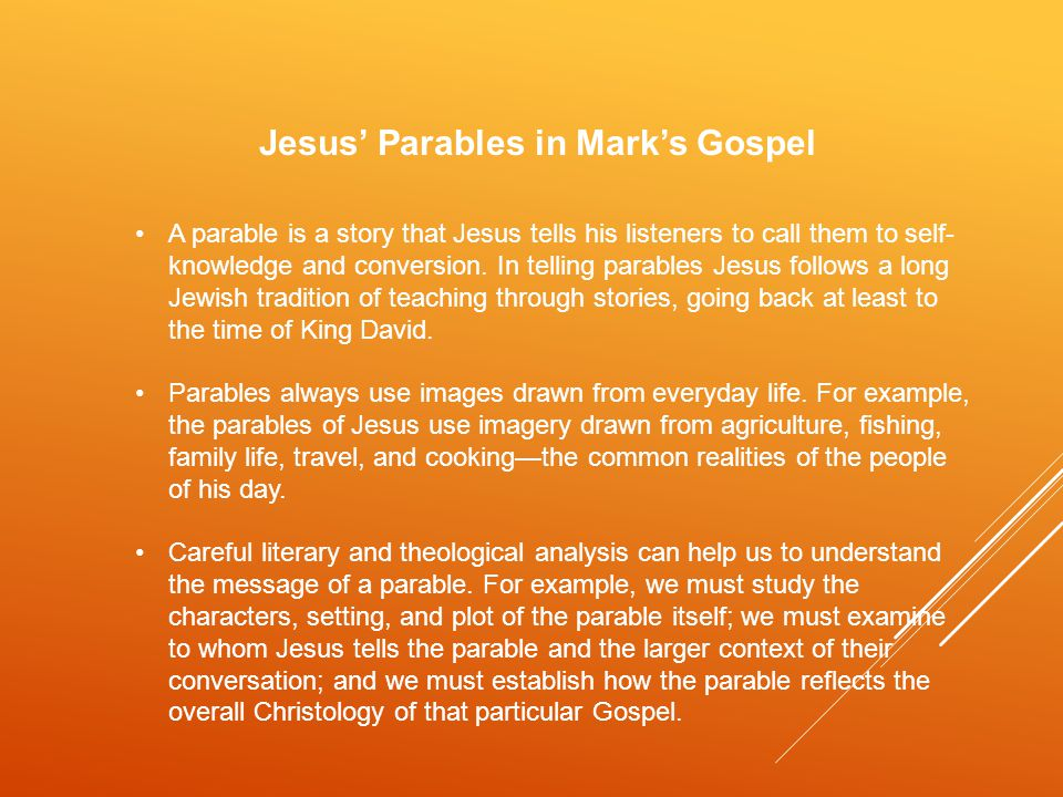 Jesus' Parables in Mark's Gospel A parable is a story that Jesus tells his listeners to call them to self- knowledge and conversion.
