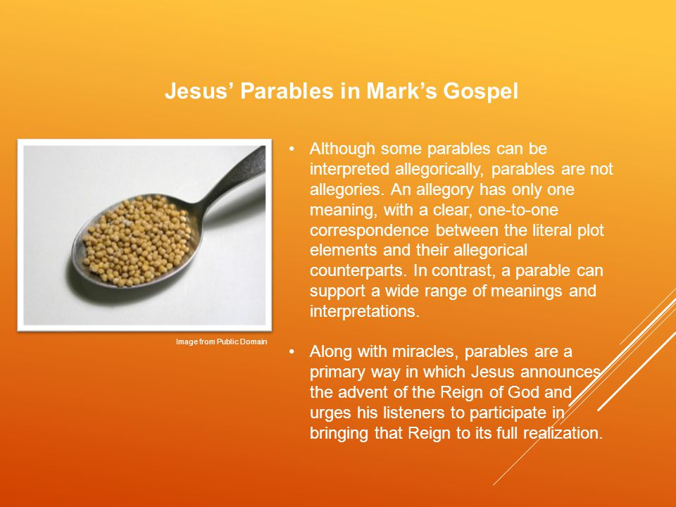 Jesus' Parables in Mark's Gospel Although some parables can be interpreted allegorically, parables are not allegories.