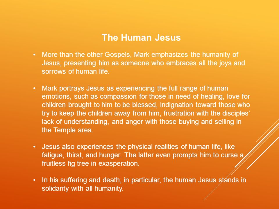 The Human Jesus More than the other Gospels, Mark emphasizes the humanity of Jesus, presenting him as someone who embraces all the joys and sorrows of human life.