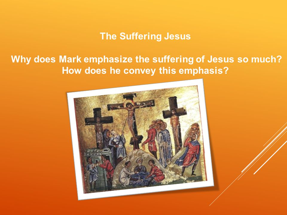 The Suffering Jesus Why does Mark emphasize the suffering of Jesus so much.