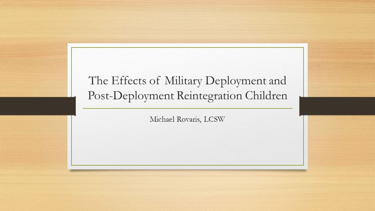 The Effects of Military Deployment and Post-Deployment Reintegration Children Michael Rovaris, LCSW
