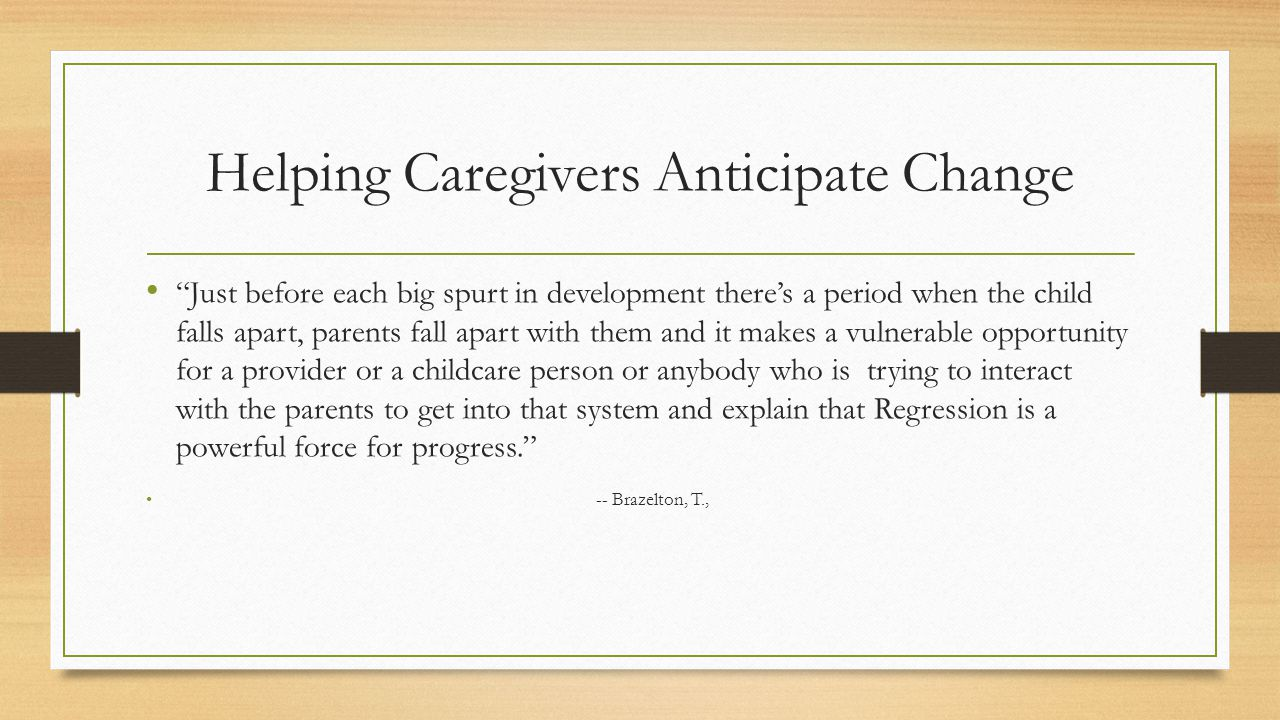 Helping Caregivers Anticipate Change Just before each big spurt in development there's a period when the child falls apart, parents fall apart with them and it makes a vulnerable opportunity for a provider or a childcare person or anybody who is trying to interact with the parents to get into that system and explain that Regression is a powerful force for progress. -- Brazelton, T.,