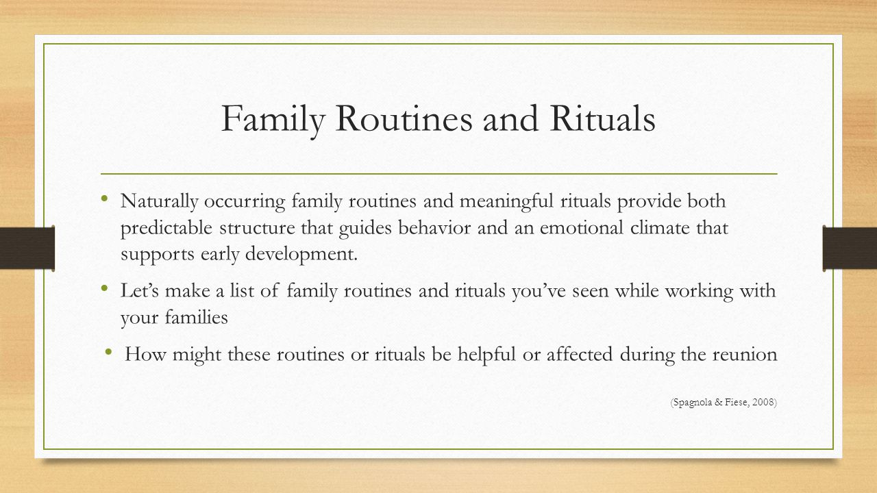 Family Routines and Rituals Naturally occurring family routines and meaningful rituals provide both predictable structure that guides behavior and an emotional climate that supports early development.