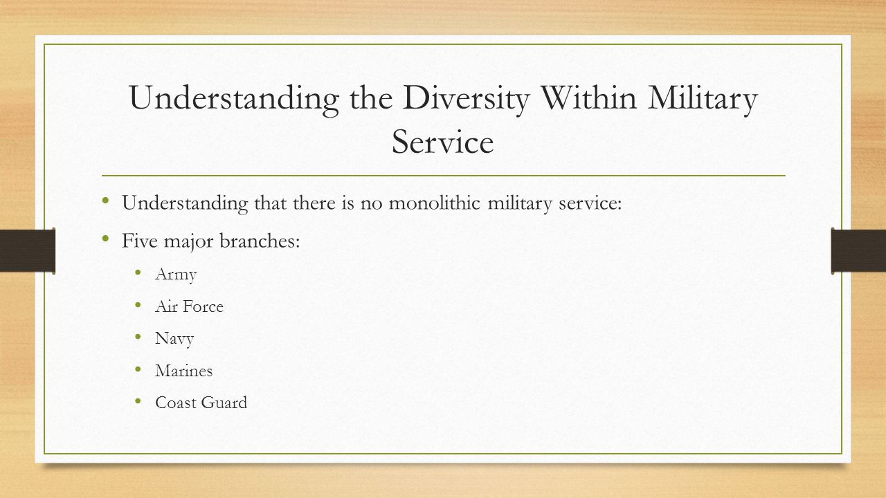Understanding the Diversity Within Military Service Understanding that there is no monolithic military service: Five major branches: Army Air Force Navy Marines Coast Guard