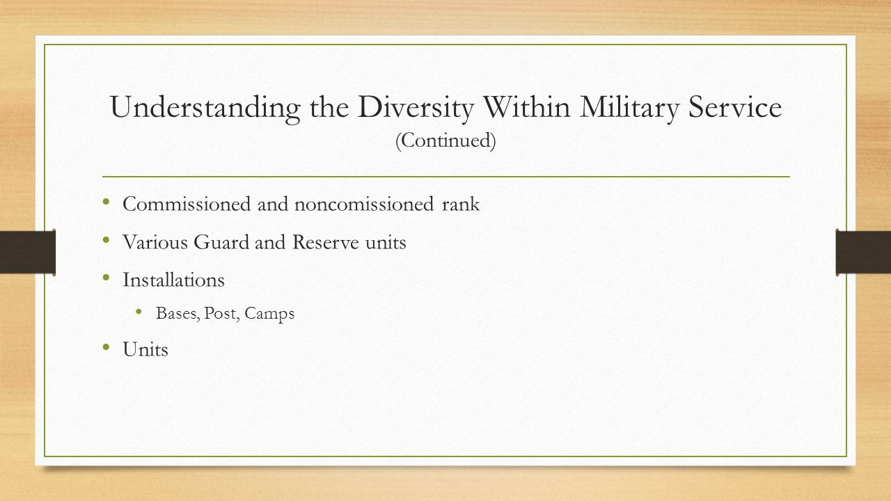 Understanding the Diversity Within Military Service (Continued) Commissioned and noncomissioned rank Various Guard and Reserve units Installations Bases, Post, Camps Units