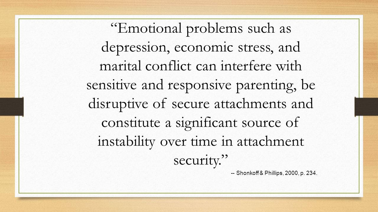 Emotional problems such as depression, economic stress, and marital conflict can interfere with sensitive and responsive parenting, be disruptive of secure attachments and constitute a significant source of instability over time in attachment security. -- Shonkoff & Phillips, 2000, p.