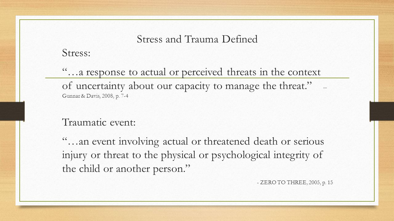 Stress and Trauma Defined Stress: …a response to actual or perceived threats in the context of uncertainty about our capacity to manage the threat. -- Gunnar & Davis, 2008, p.