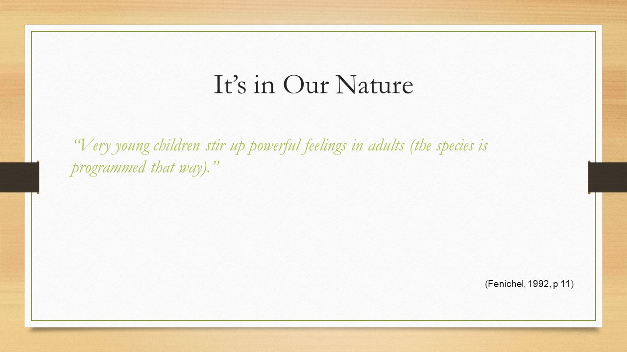 It's in Our Nature Very young children stir up powerful feelings in adults (the species is programmed that way). (Fenichel, 1992, p 11)