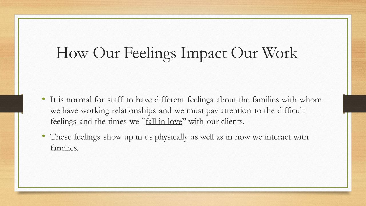 How Our Feelings Impact Our Work It is normal for staff to have different feelings about the families with whom we have working relationships and we must pay attention to the difficult feelings and the times we fall in love with our clients.