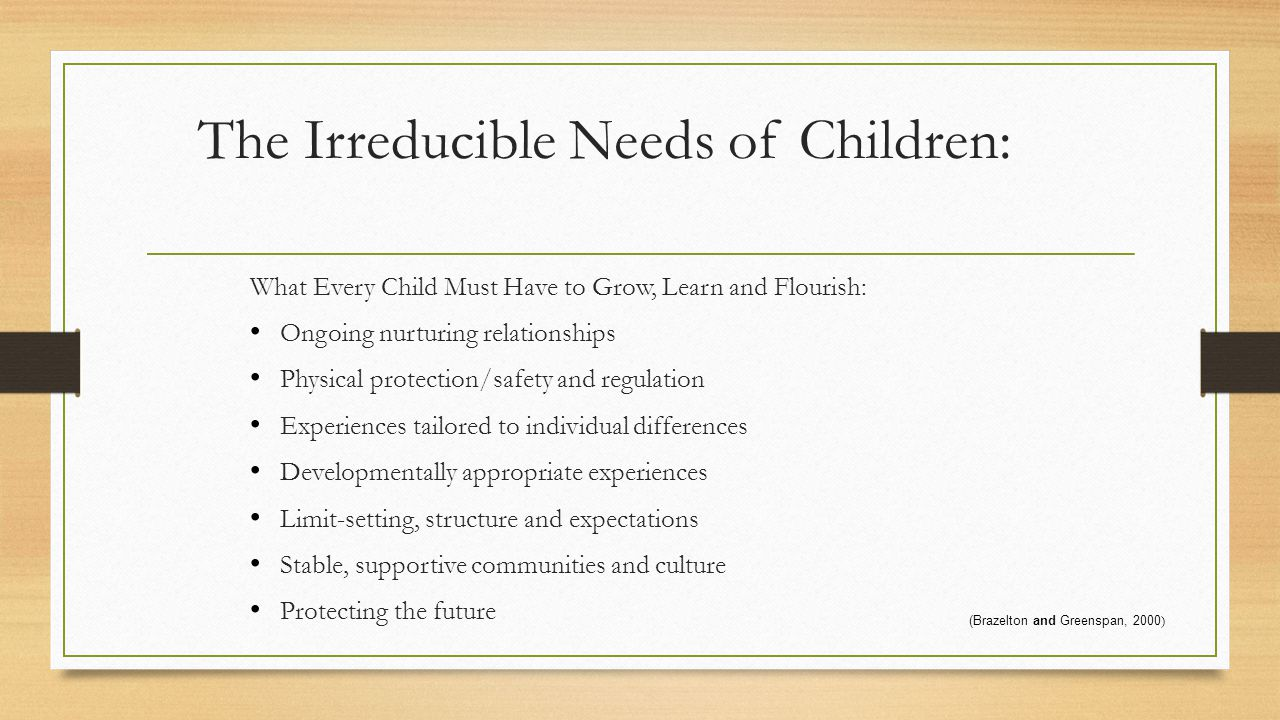 The Irreducible Needs of Children: What Every Child Must Have to Grow, Learn and Flourish: Ongoing nurturing relationships Physical protection/safety and regulation Experiences tailored to individual differences Developmentally appropriate experiences Limit-setting, structure and expectations Stable, supportive communities and culture Protecting the future (Brazelton and Greenspan, 2000 )
