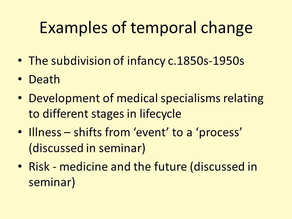 Examples of temporal change The subdivision of infancy c.1850s-1950s Death Development of medical specialisms relating to different stages in lifecycle Illness – shifts from 'event' to a 'process' (discussed in seminar) Risk - medicine and the future (discussed in seminar)