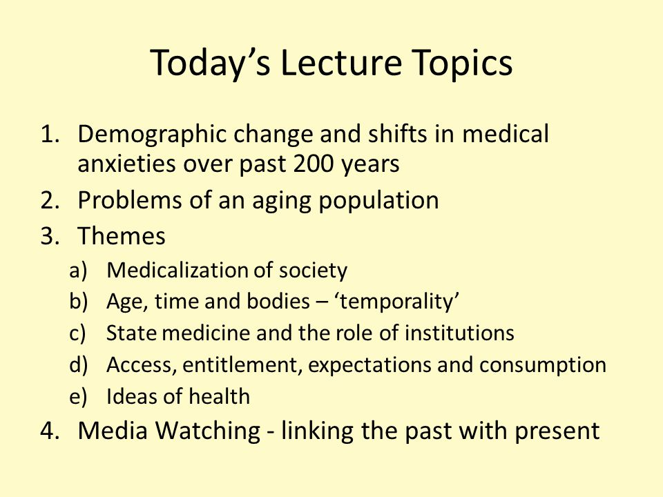 Today's Lecture Topics 1.Demographic change and shifts in medical anxieties over past 200 years 2.Problems of an aging population 3.Themes a)Medicalization of society b)Age, time and bodies – 'temporality' c)State medicine and the role of institutions d)Access, entitlement, expectations and consumption e)Ideas of health 4.Media Watching - linking the past with present