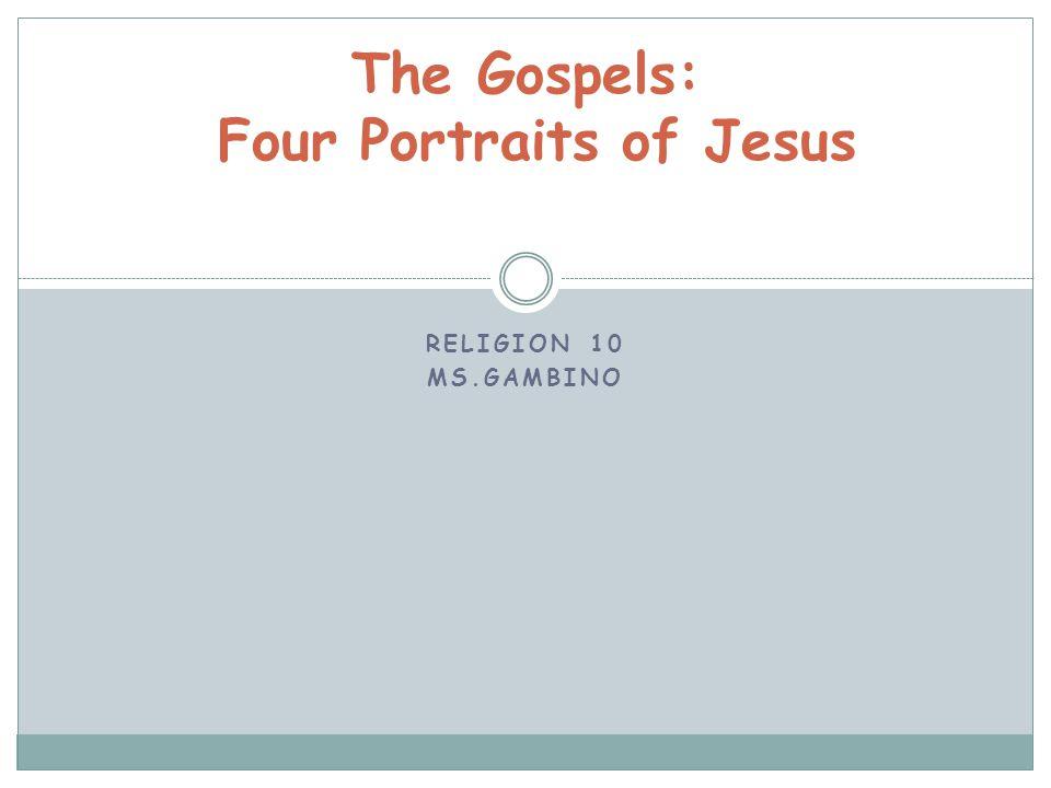 RELIGION 10 MS.GAMBINO The Gospels: Four Portraits of Jesus