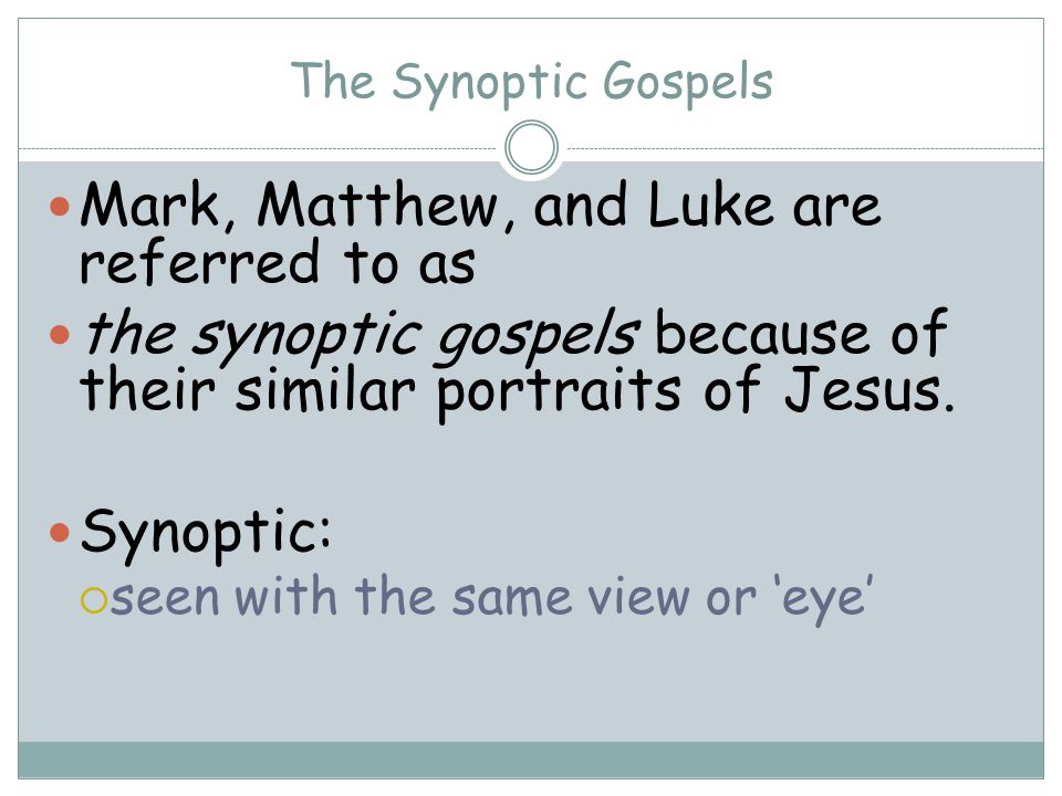 The Synoptic Gospels Mark, Matthew, and Luke are referred to as the synoptic gospels because of their similar portraits of Jesus.