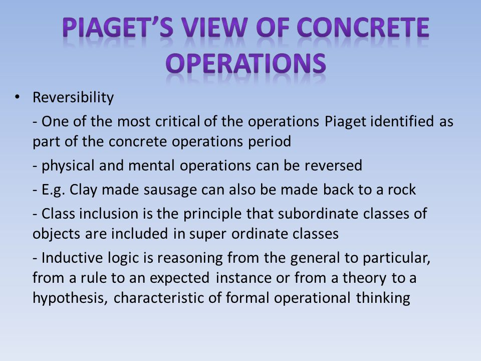 Reversibility - One of the most critical of the operations Piaget identified as part of the concrete operations period - physical and mental operation
