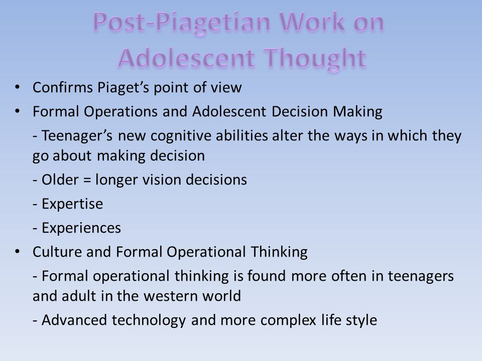 Confirms Piaget's point of view Formal Operations and Adolescent Decision Making - Teenager's new cognitive abilities alter the ways in which they go