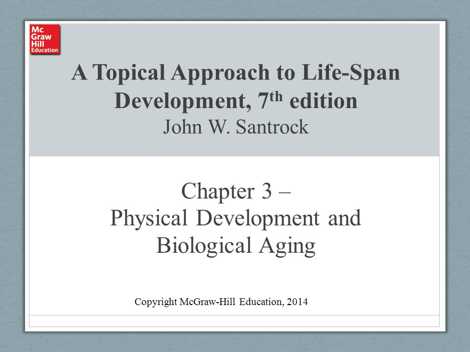 A Topical Approach to Life-Span Development, 7 th edition John W. Santrock Chapter 3 – Physical Development and Biological Aging Copyright McGraw-Hill