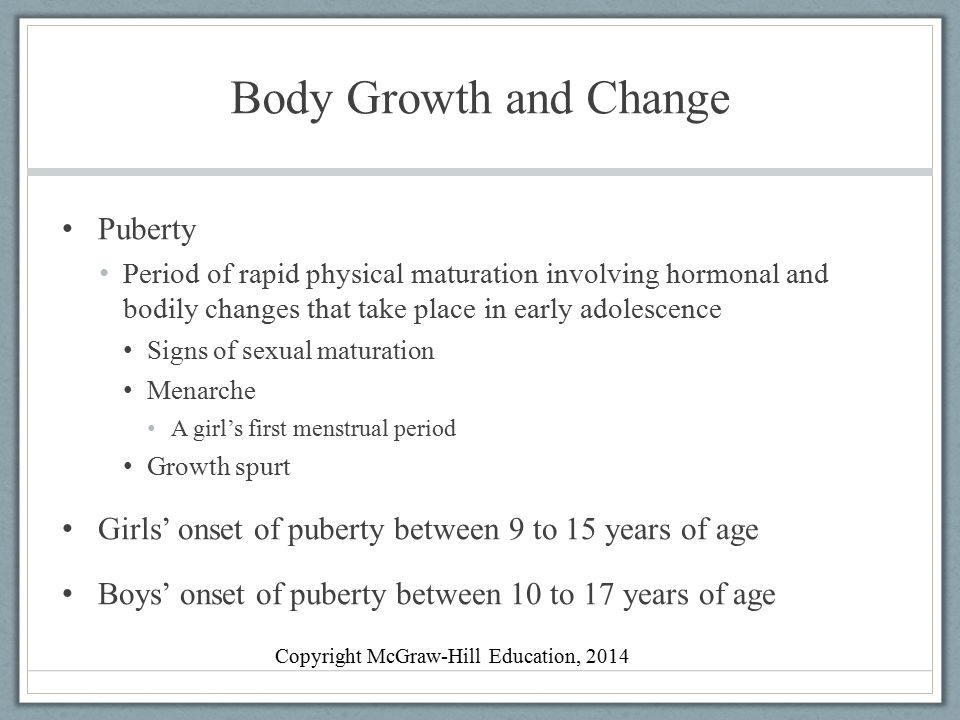 Body Growth and Change Hormones Powerful chemical substances secreted by endocrine glands and carried through bloodstream Hypothalamus Brain structure involved in eating and sexual behavior Testosterone Hormone associated in boys with genital development, increased height, deepening voice Estradiol Hormone associated in girls with breast, uterine, and skeletal development Copyright McGraw-Hill Education, 2014