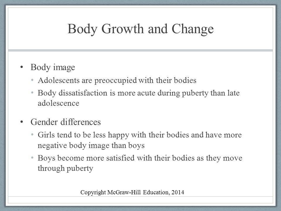Body Growth and Change Body image Adolescents are preoccupied with their bodies Body dissatisfaction is more acute during puberty than late adolescenc
