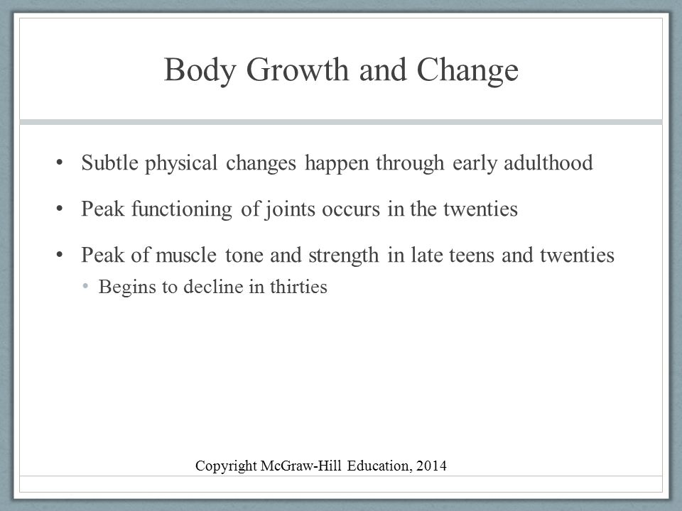 Body Growth and Change Middle Adulthood Physical changes are gradual Genetic and lifestyle factors play a role in chronic disease Physical appearance Lose height and gain weight Noticeable signs of aging by forties or fifties Strength, joints, and bones Sarcopenia, age-related loss of lean muscle and strength Copyright McGraw-Hill Education, 2014