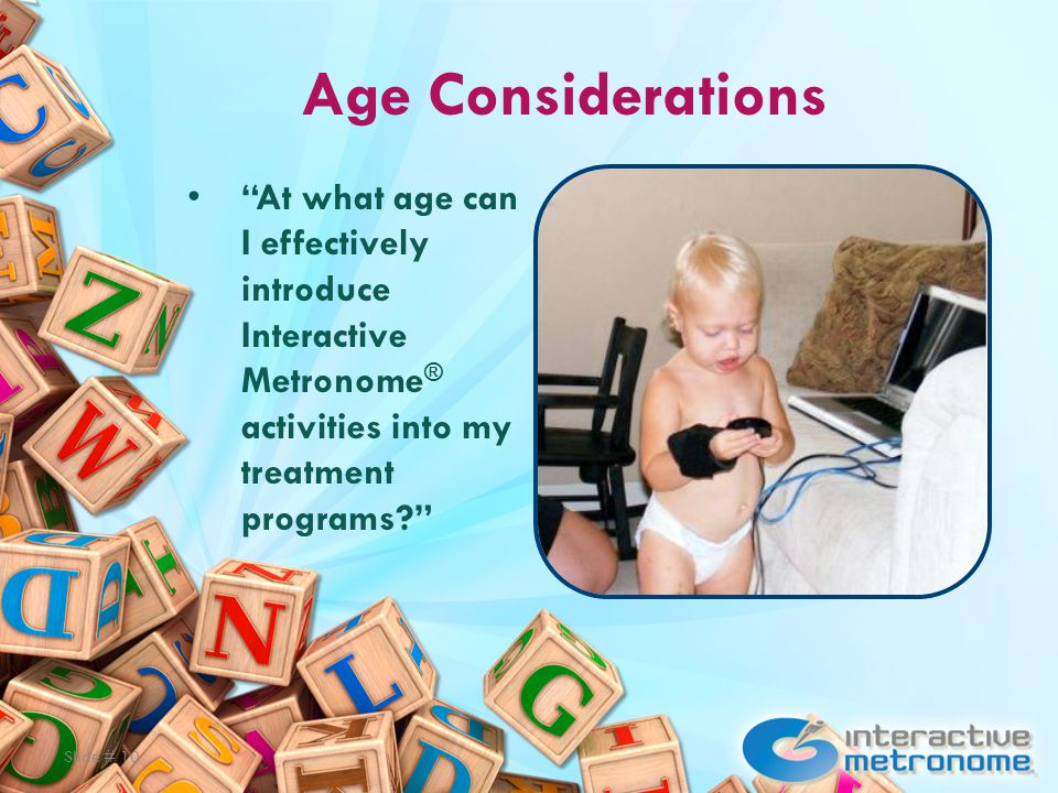 Age Considerations At what age can I effectively introduce Interactive Metronome ® activities into my treatment programs Slide # 10