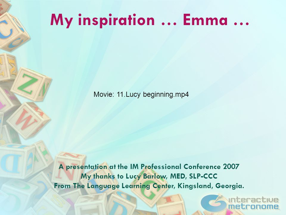 My inspiration … Emma … A presentation at the IM Professional Conference 2007 My thanks to Lucy Barlow, MED, SLP-CCC From The Language Learning Center, Kingsland, Georgia.