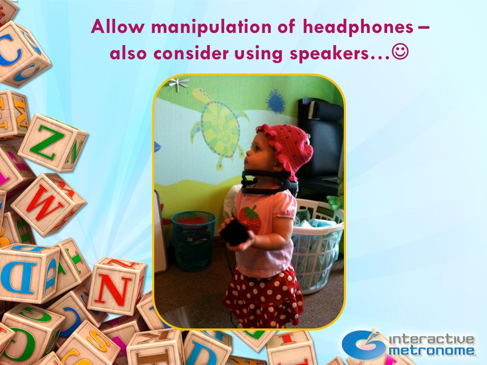 Allow manipulation of headphones – also consider using speakers…