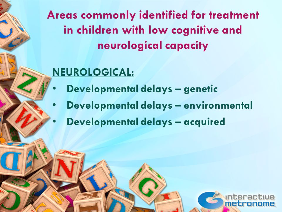 Areas commonly identified for treatment in children with low cognitive and neurological capacity NEUROLOGICAL: Developmental delays – genetic Developmental delays – environmental Developmental delays – acquired