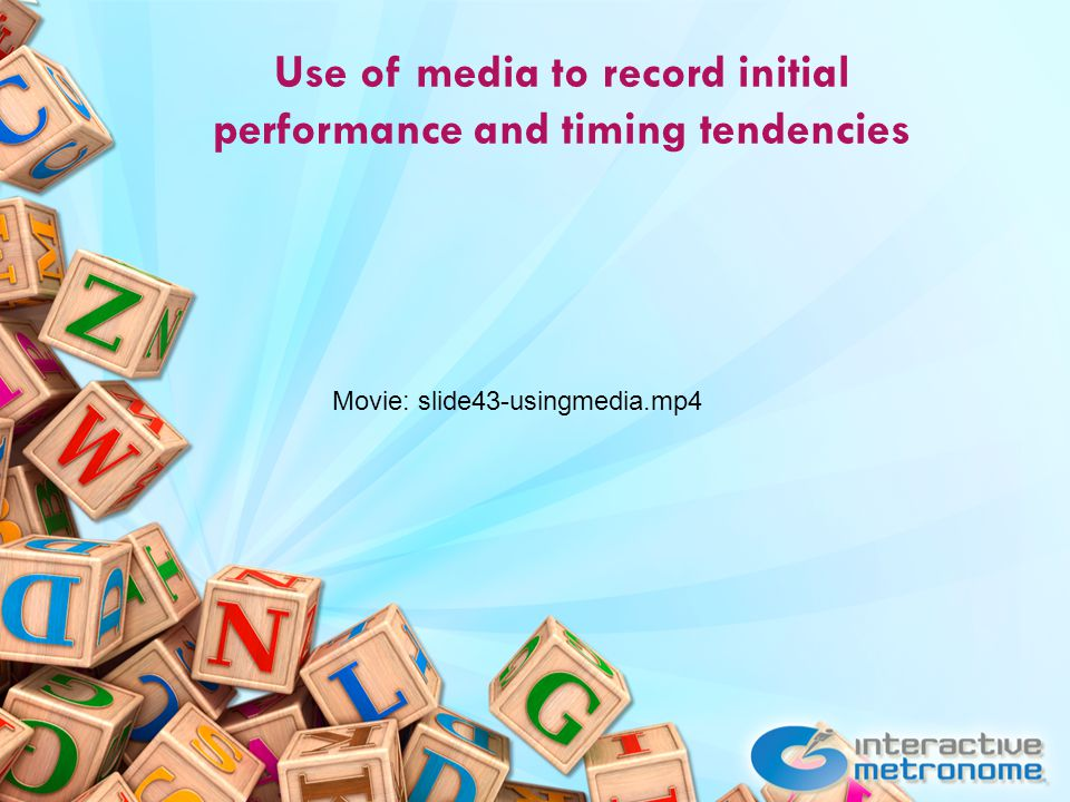 Use of media to record initial performance and timing tendencies Movie: slide43-usingmedia.mp4