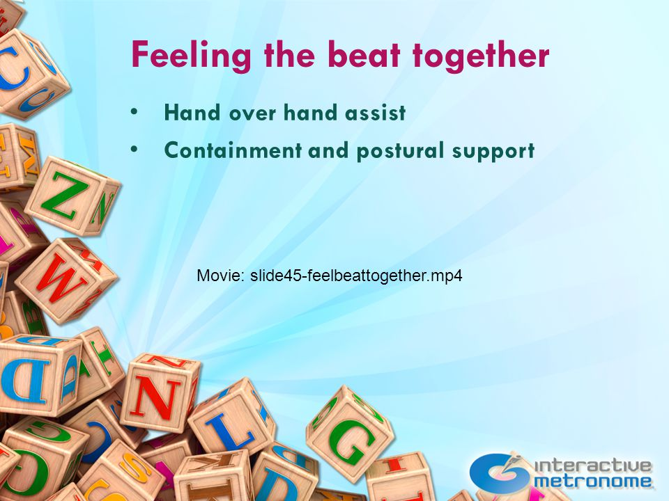 Feeling the beat together Hand over hand assist Containment and postural support Movie: slide45-feelbeattogether.mp4