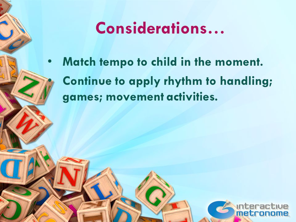 Considerations… Match tempo to child in the moment.