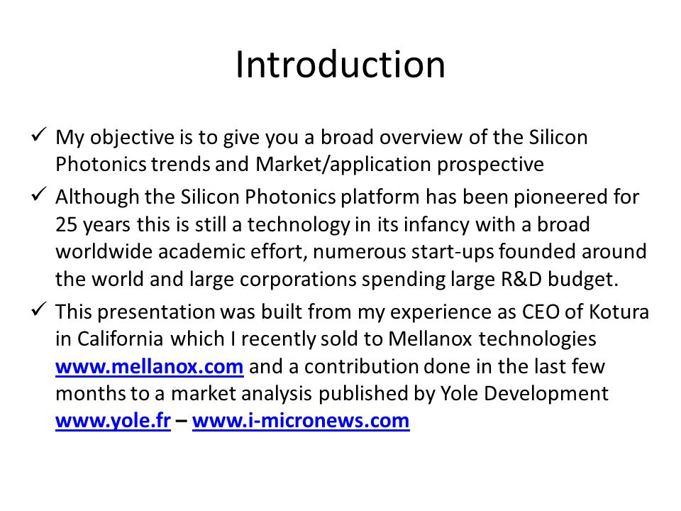 Introduction My objective is to give you a broad overview of the Silicon Photonics trends and Market/application prospective Although the Silicon Photonics platform has been pioneered for 25 years this is still a technology in its infancy with a broad worldwide academic effort, numerous start-ups founded around the world and large corporations spending large R&D budget.