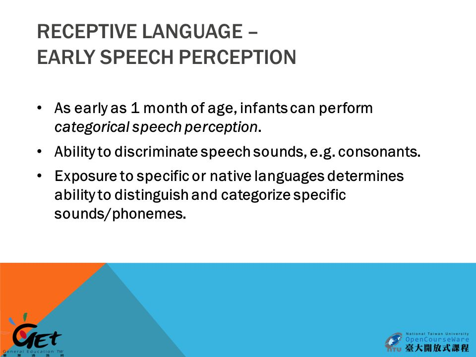 RECEPTIVE LANGUAGE – EARLY SPEECH PERCEPTION As early as 1 month of age, infants can perform categorical speech perception.