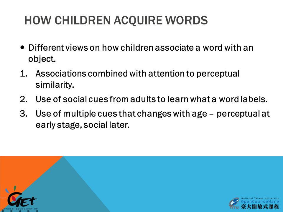 HOW CHILDREN ACQUIRE WORDS Different views on how children associate a word with an object.