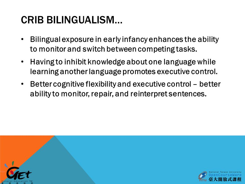 CRIB BILINGUALISM… Bilingual exposure in early infancy enhances the ability to monitor and switch between competing tasks.