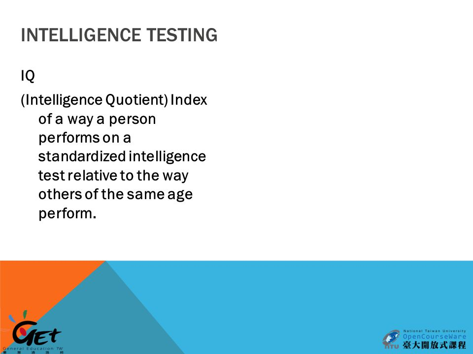 INTELLIGENCE TESTING IQ (Intelligence Quotient) Index of a way a person performs on a standardized intelligence test relative to the way others of the same age perform.