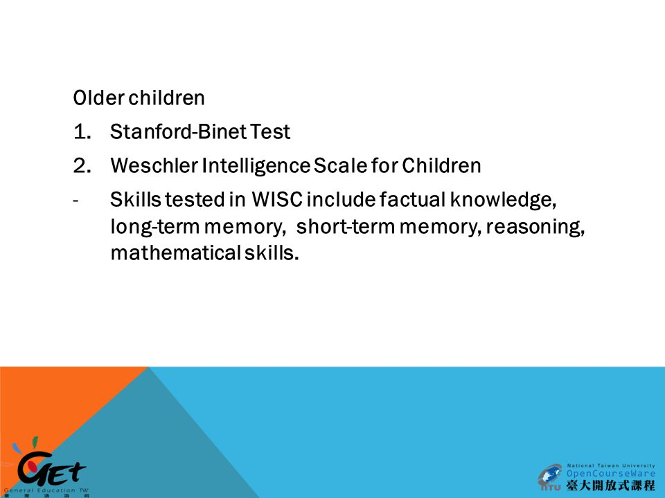 Older children 1.Stanford-Binet Test 2.Weschler Intelligence Scale for Children -Skills tested in WISC include factual knowledge, long-term memory, short-term memory, reasoning, mathematical skills.