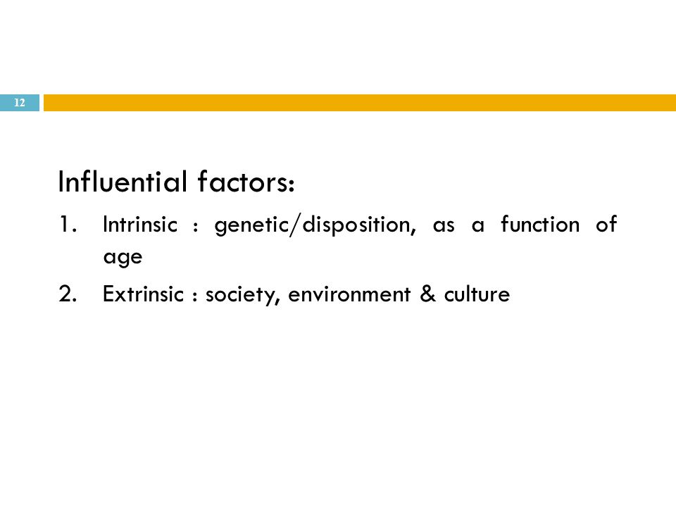 Influential factors: 1.Intrinsic : genetic/disposition, as a function of age 2.Extrinsic : society, environment & culture 12